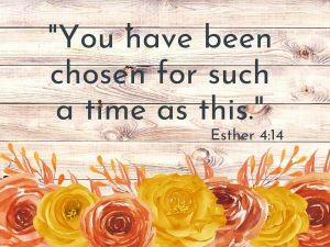 You have been chosen...Esther 4:14